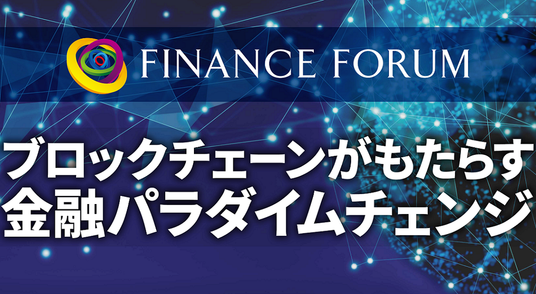 FINANCE FORUM ブロックチェーンがもたらす金融パラダイムチェンジ<アフターレポート>