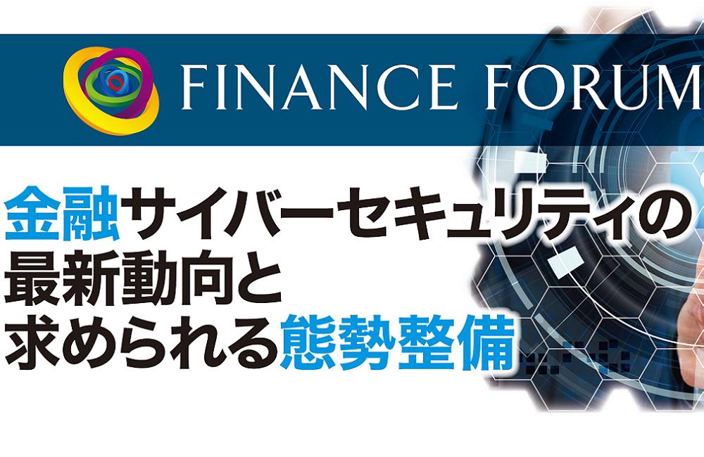 FINANCE FORUM 金融サイバーセキュリティの最新動向と求められる態勢整備<アフターレポート>