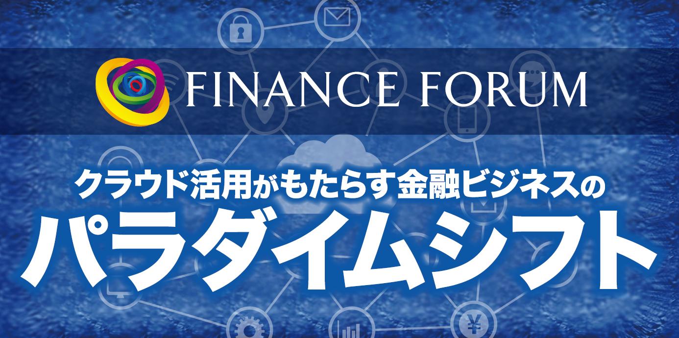 FINANCE FORUM クラウド活用がもたらす金融ビジネスのパラダイムシフト<アフターレポート>