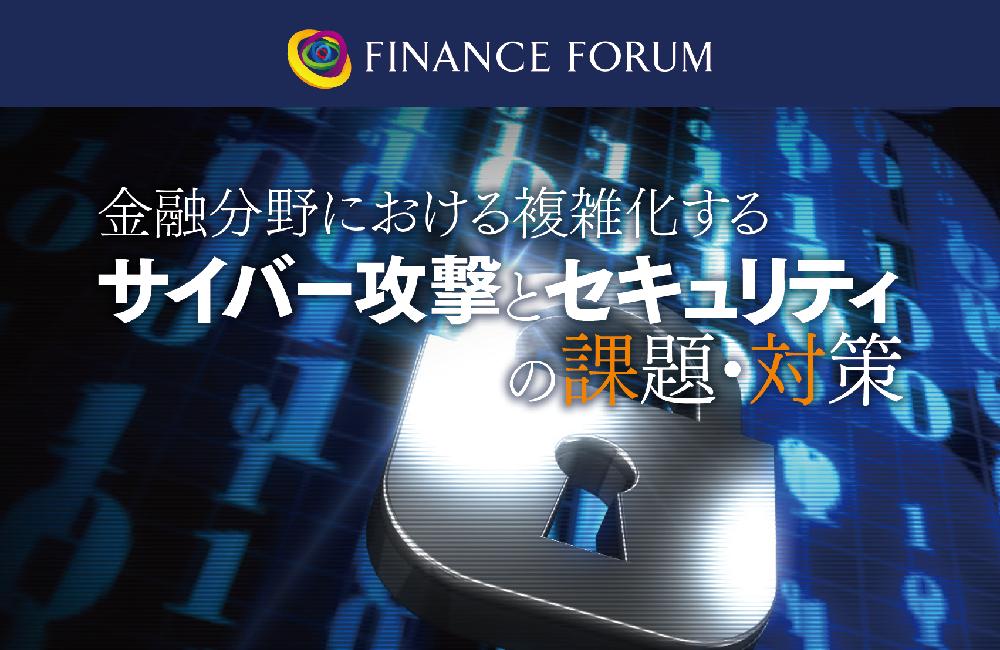 FINANCE FORUM 金融分野における複雑化するサイバー攻撃とセキュリティの課題・対策<アフターレポート>