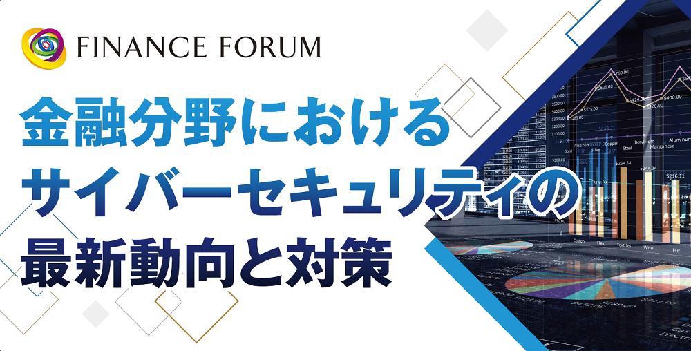 FINANCE FORUM 金融分野におけるサイバーセキュリティの最新動向と対策<アフターレポート>