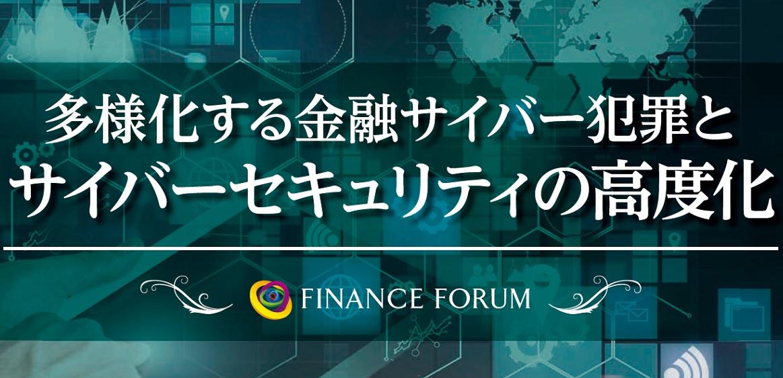 FINANCE FORUM 多様化する金融サイバー犯罪とサイバーセキュリティの高度化<アフターレポート>